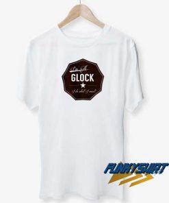 Im A Glock t shirt