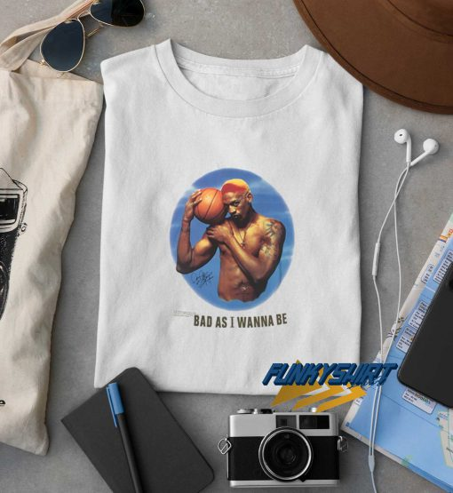 Dennis Rodman Bad As I Wanna Be t shirt