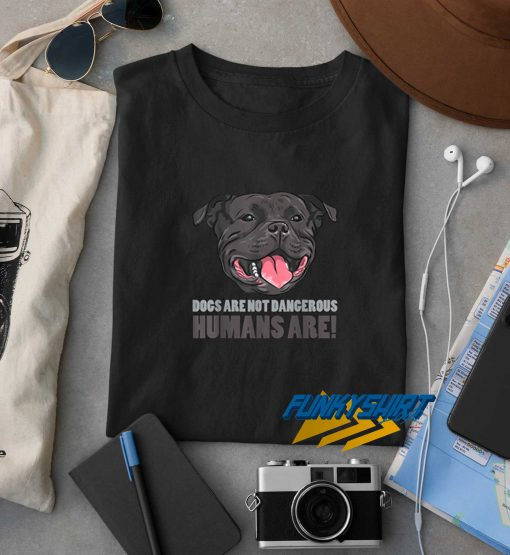 Dogs Are Not Dangerous Humans Are Staffie t shirt