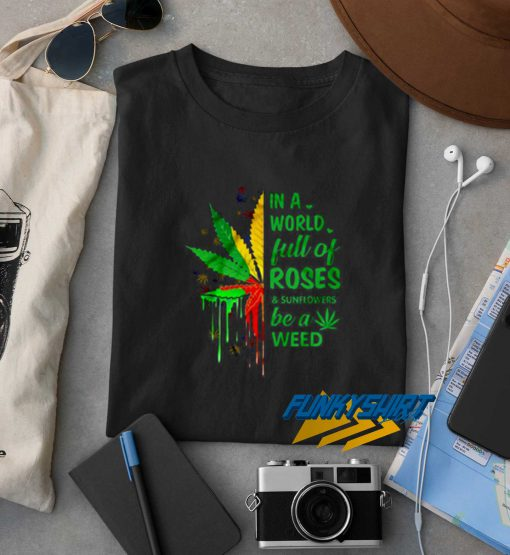 In A World Full Of Roses And Sunflower Be A Weed t shirt