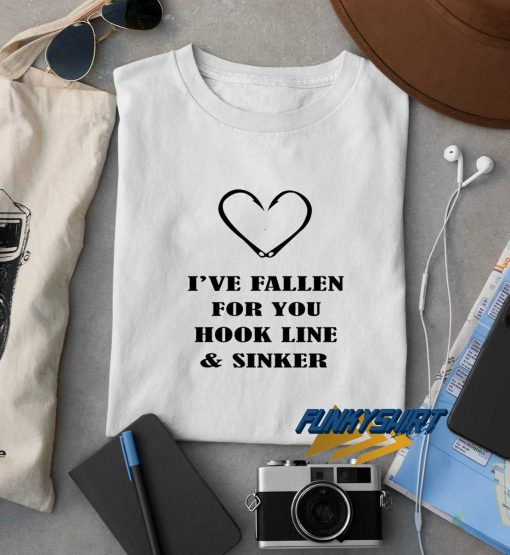 Ive Fallen For You Hook Line And Sinker t shirt