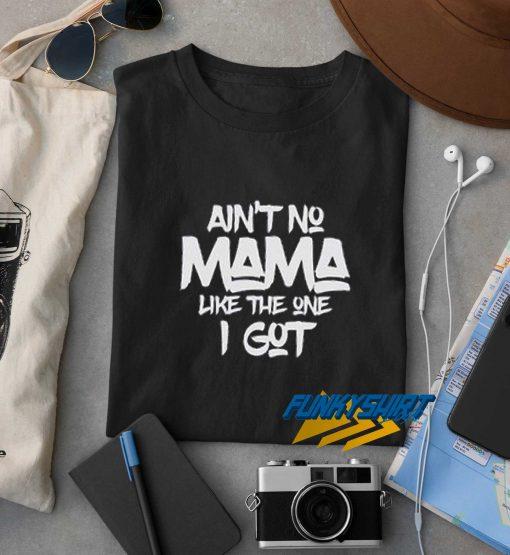 Aint No Mama Like The One I Got t shirt