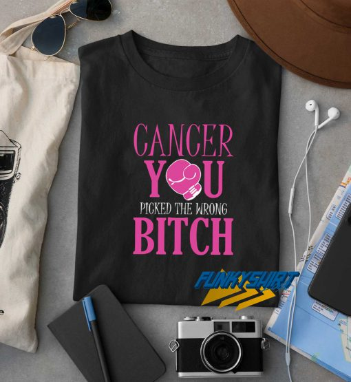 Cancer You Picked The Wrong Bitch t shirt