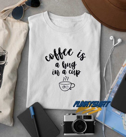 Coffee Is A Hug In A Cup t shirt