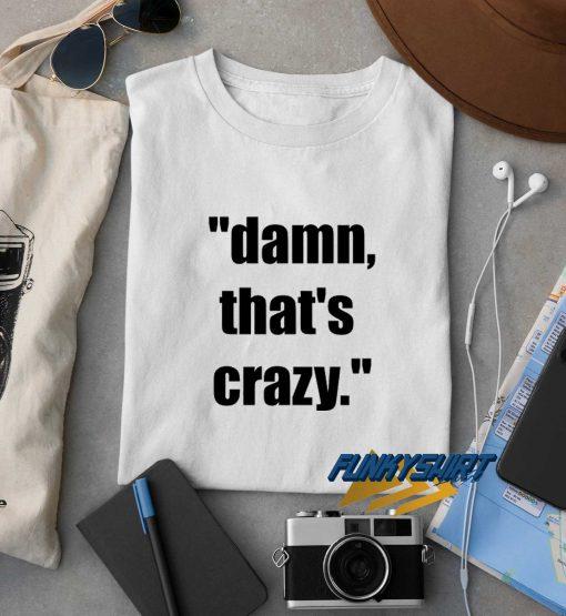 Damn Thats Crazy t shirt