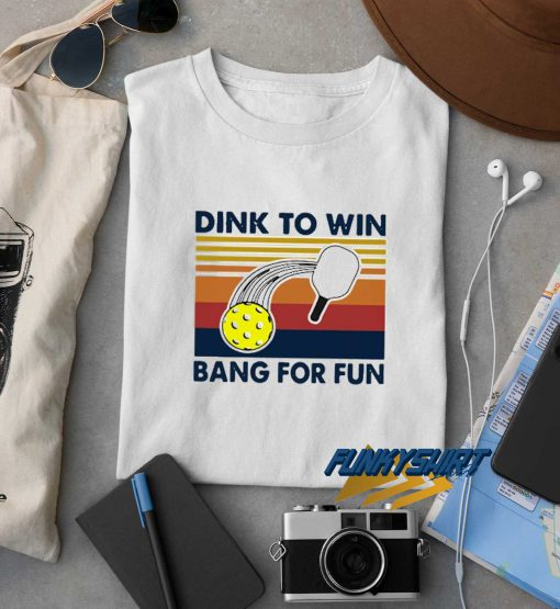 Dink To Win Bang For Fun t shirt