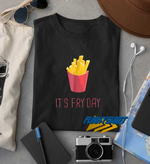 French Fries Its Fry Day t shirt