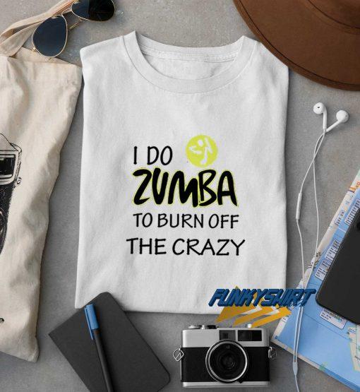 I Do Zumba To Burn Off The Crazy t shirt