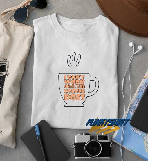 I Dont Work Until The Coffe Does t shirt