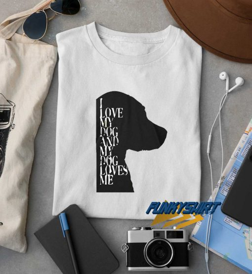 I Love My Dog And My Dog Loves Me t shirt