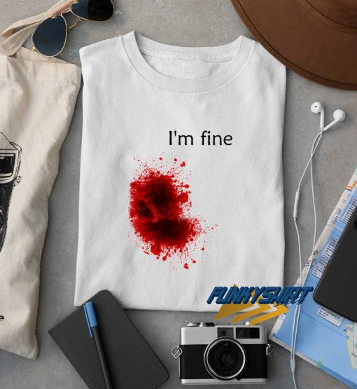 Im Fine Bloody Wound t shirt