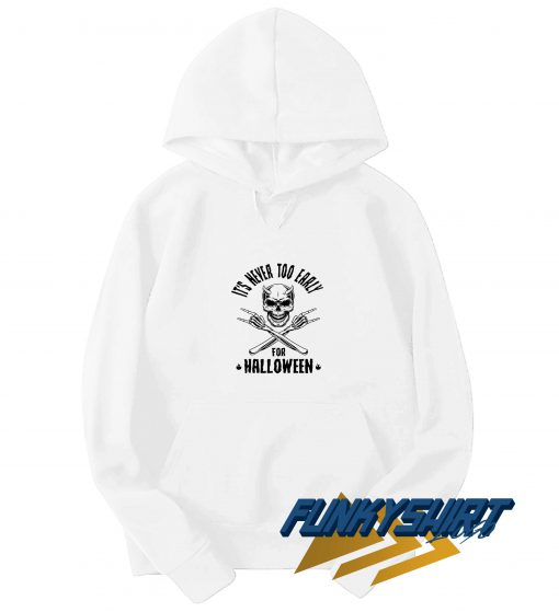Its Never Too Early For Halloween Hoodie
