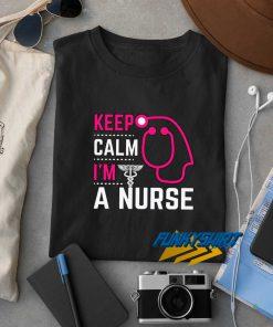 Keep Calm Im A Nurse t shirt
