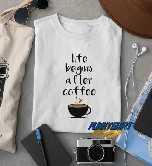 Life Begins After Coffee t shirt