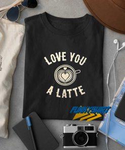 Love You A Latte t shirt