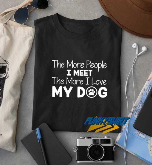 The More People I Meet The More I Love My Dog t shirt