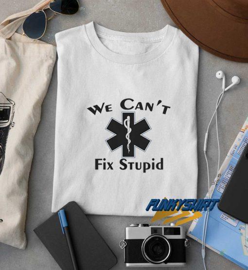 We Cant Fix Stupid t shirt