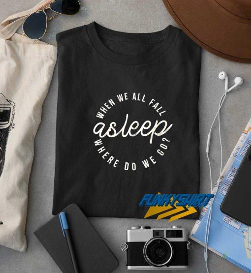 Asleep Where Do We Go t shirt