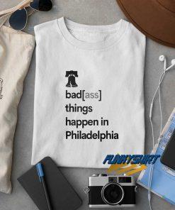 Badass Things Happen In Philadelphia t shirt