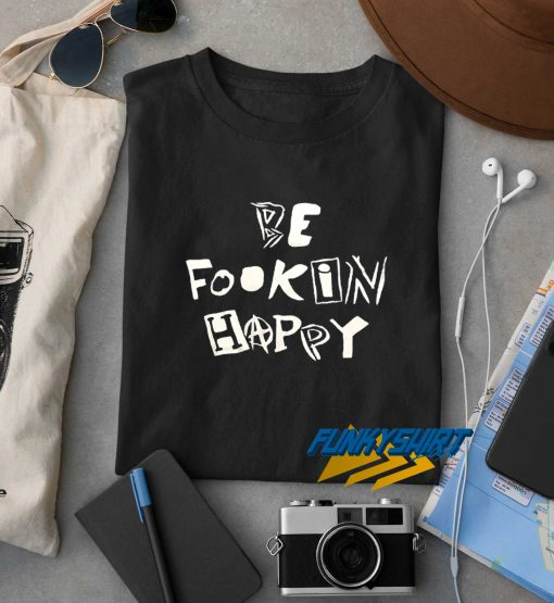 Be Fookin Happy t shirt