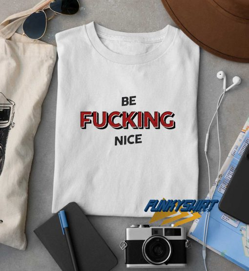 Be Fucking Nice t shirt