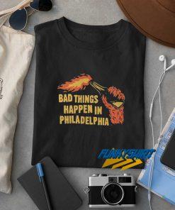 Fire Bad Things Happen In Philadelphia t shirt