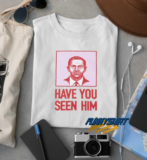 Have You Seen Him t shirt