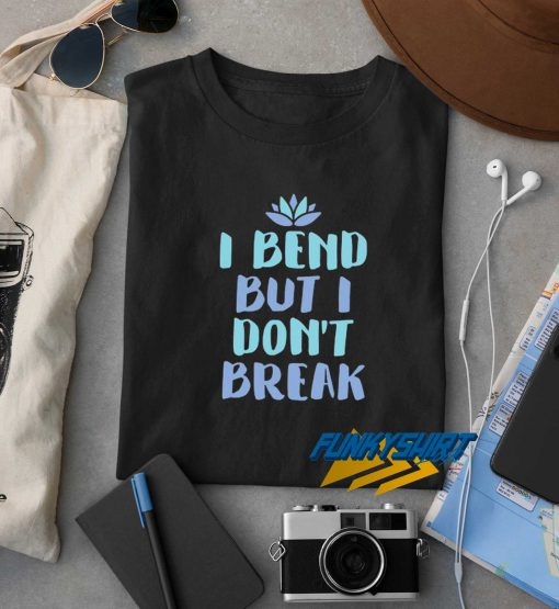 I Bend But I Dont Break t shirt