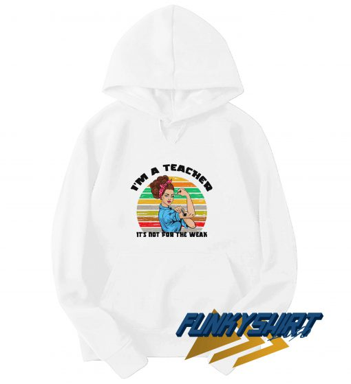 Im A Teacher Its Not for The Weak Funny Hoodie