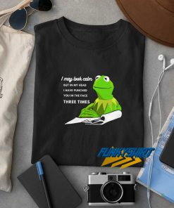 Kermit The Frog I May Look Calm t shirt