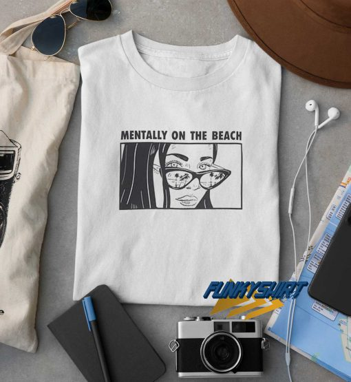 Mentally On The Beach t shirt