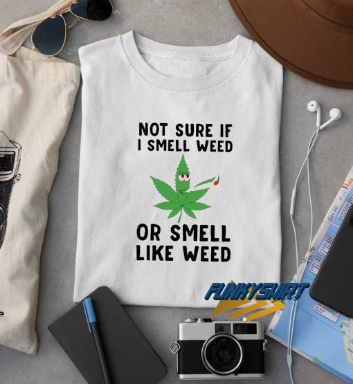 Not Sure If I Smell Weed t shirt