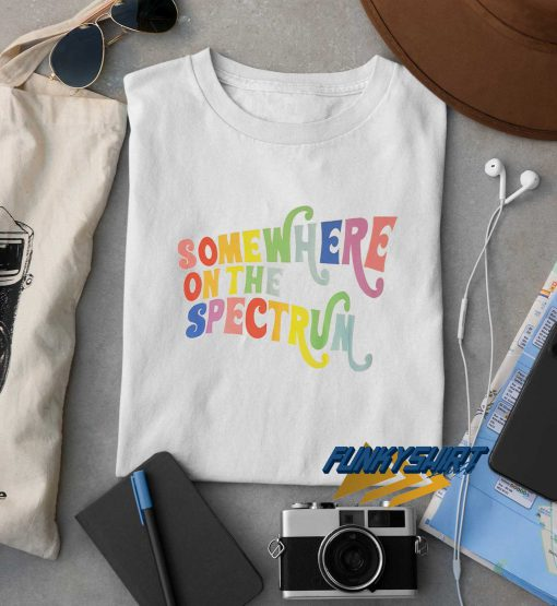 Somewhere On The Spectrum t shirt