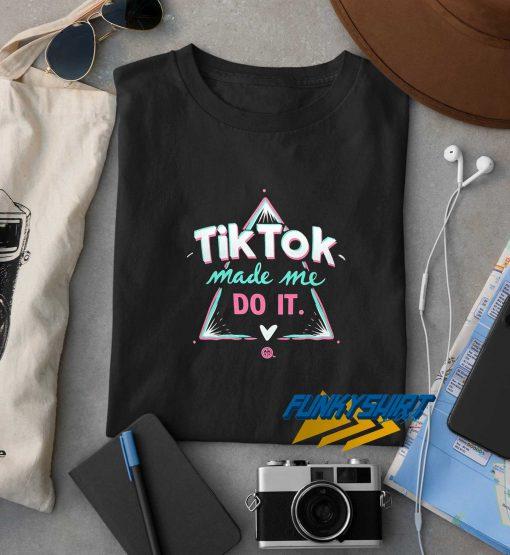 Tik Tok Made Me Do It t shirt