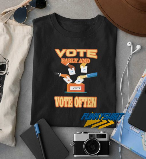 Vote Early And Vote Often t shirt