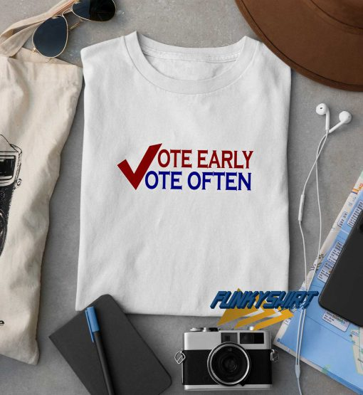Vote Early Vote Often t shirt