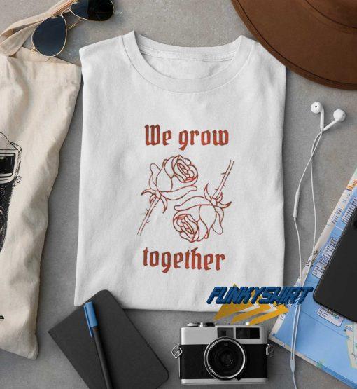 We Grow Together t shirt