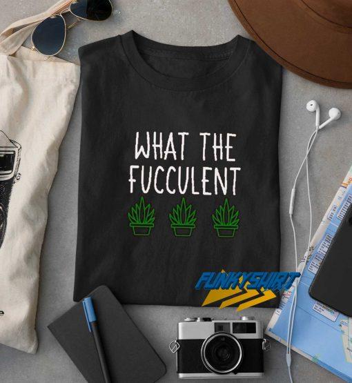 What The Fucculent Cactus t shirt