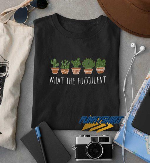 What The Fucculent Cactus Pot t shirt