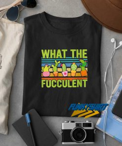 What The Fucculent For Gardenings t shirt