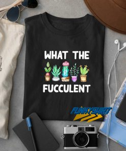 What The Fucculent Funny Cactus t shirt