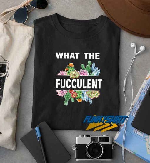 What The Fucculent Graphic t shirt