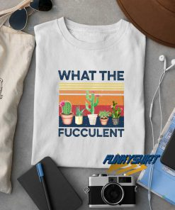 What The Fucculent Plants t shirt