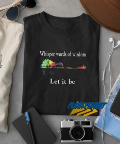 Whisper Words Let It Be t shirt