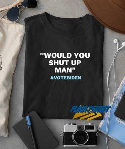 Would You Shut Up Man Vote Biden t shirt