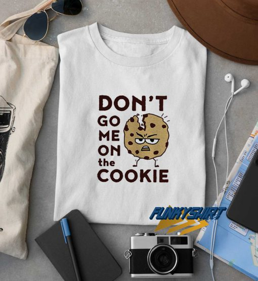 Dont Go Me On The Cookie t shirt