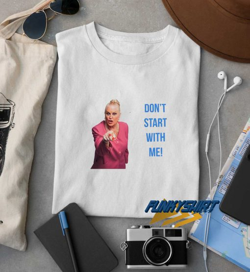 Dont Start With Me t shirt