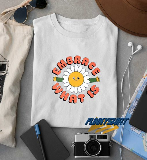 Embrace What Is t shirt