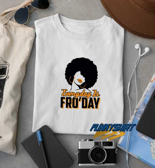 Everyday Is Fro Day t shirt