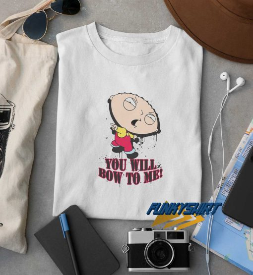 Family Guy You Will Bow to Me t shirt
